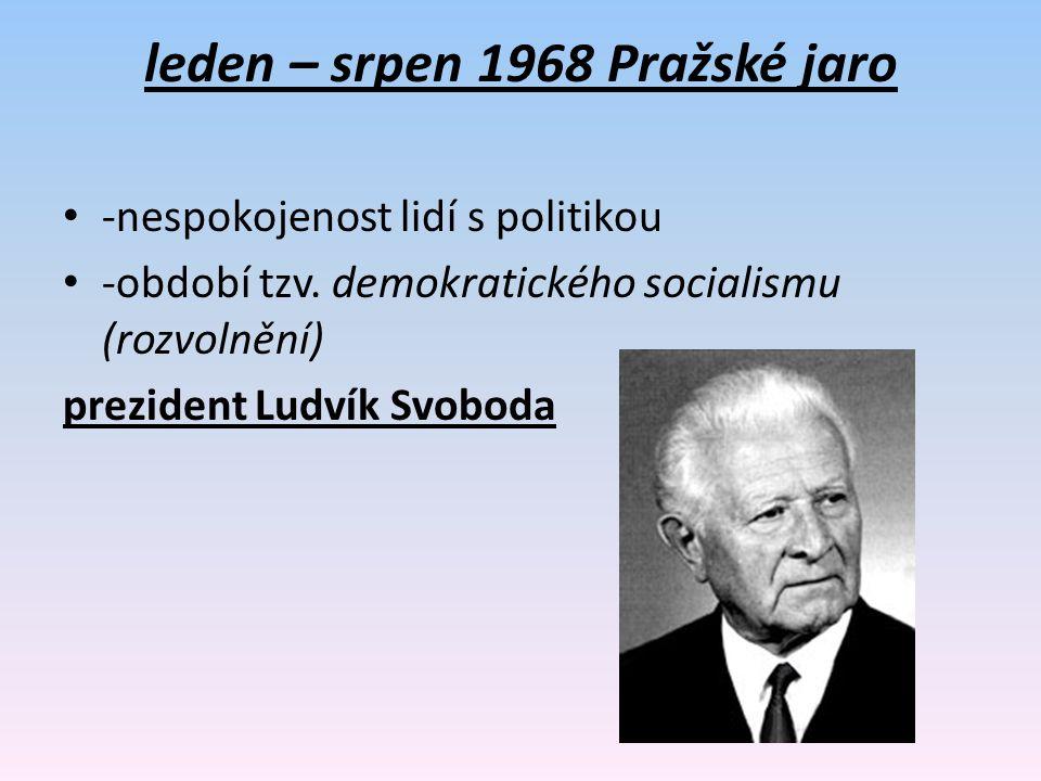 leden – srpen 1968 Pražské jaro -nespokojenost lidí s politikou -období tzv. demokratického socialismu (rozvolnění) prezident Ludvík Svoboda