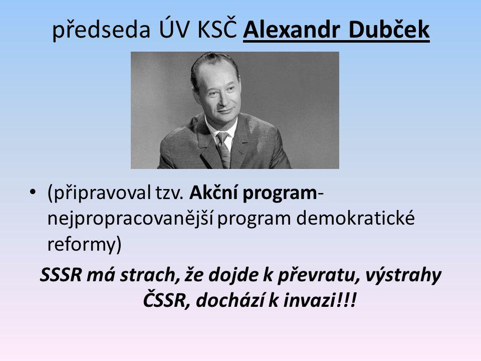 předseda ÚV KSČ Alexandr Dubček (připravoval tzv. Akční program- nejpropracovanější program demokratické reformy) SSSR má strach, že dojde k převratu,