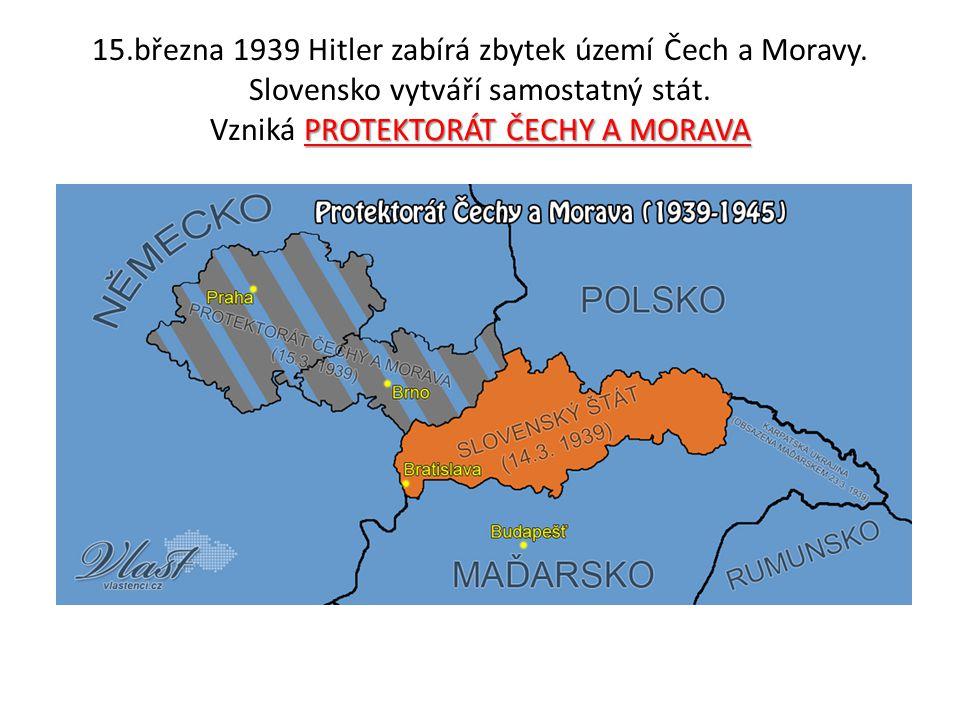 PROTEKTORÁT ČECHY A MORAVA 15.března 1939 Hitler zabírá zbytek území Čech a Moravy. Slovensko vytváří samostatný stát. Vzniká PROTEKTORÁT ČECHY A MORA