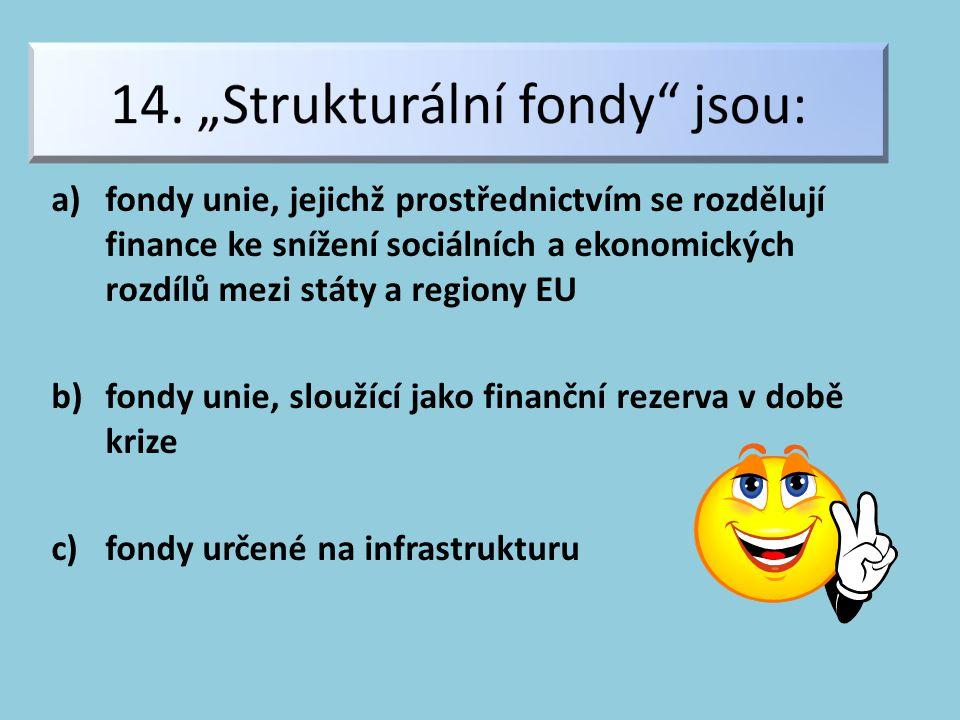 a)fondy unie, jejichž prostřednictvím se rozdělují finance ke snížení sociálních a ekonomických rozdílů mezi státy a regiony EU b)fondy unie, sloužící jako finanční rezerva v době krize c)fondy určené na infrastrukturu