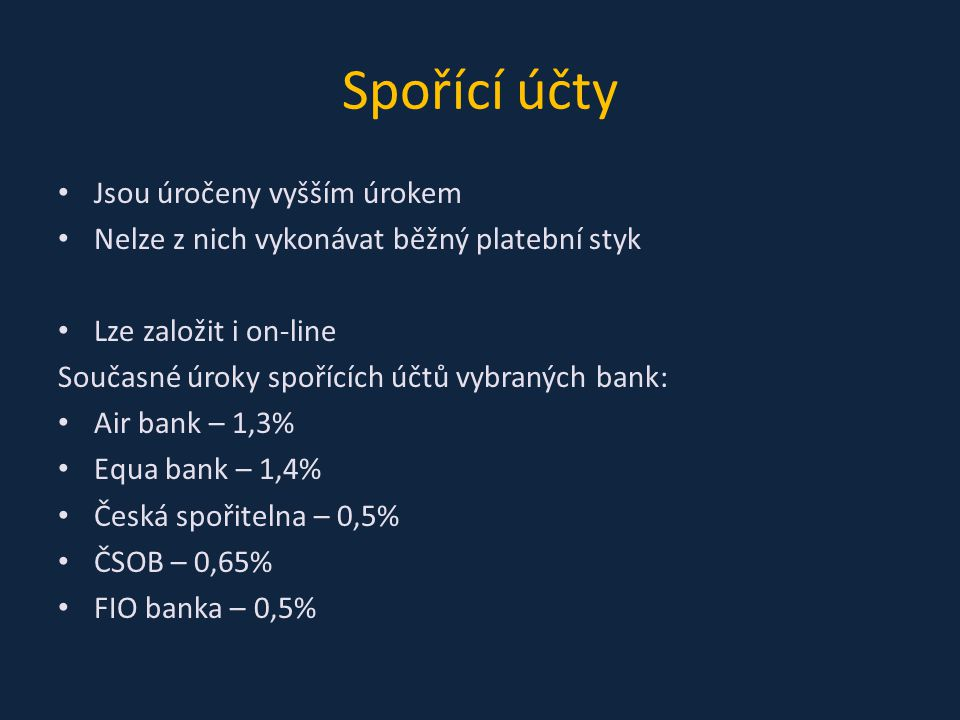 Spořící účty Jsou úročeny vyšším úrokem Nelze z nich vykonávat běžný platební styk Lze založit i on-line Současné úroky spořících účtů vybraných bank: