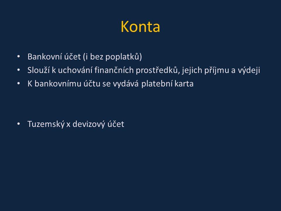 Konta Bankovní účet (i bez poplatků) Slouží k uchování finančních prostředků, jejich příjmu a výdeji K bankovnímu účtu se vydává platební karta Tuzems