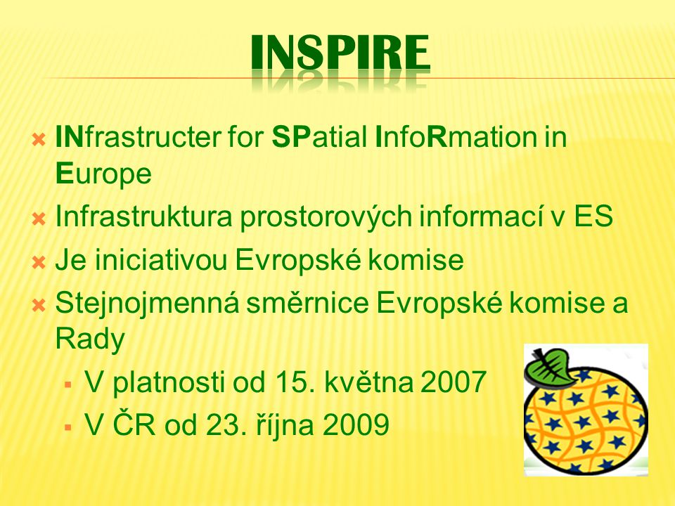  INfrastructer for SPatial InfoRmation in Europe  Infrastruktura prostorových informací v ES  Je iniciativou Evropské komise  Stejnojmenná směrnice Evropské komise a Rady  V platnosti od 15.