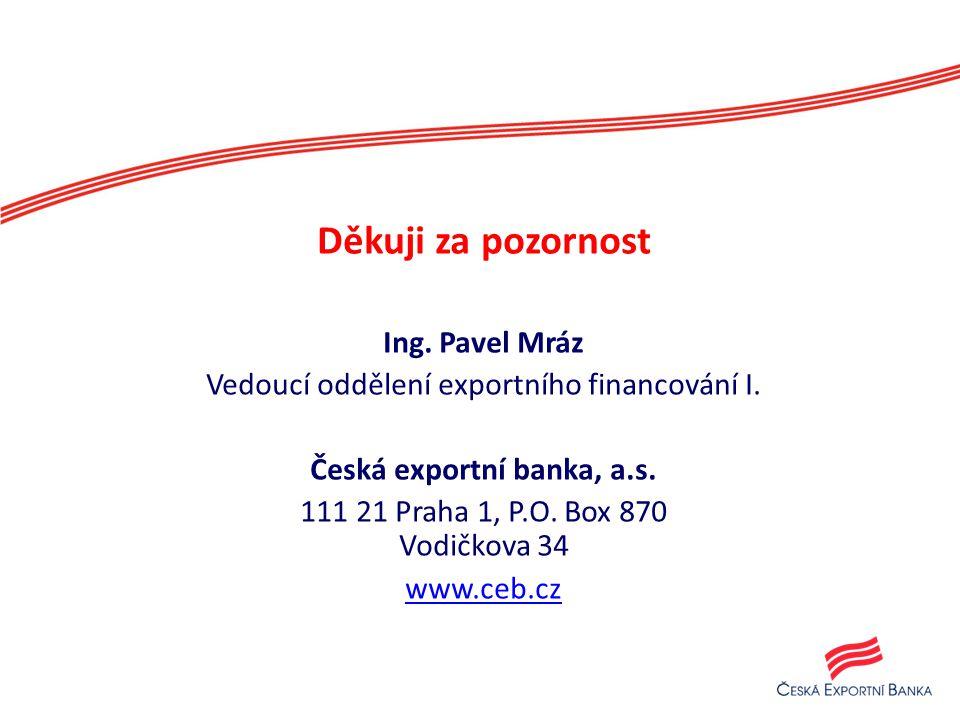 Děkuji za pozornost Ing. Pavel Mráz Vedoucí oddělení exportního financování I. Česká exportní banka, a.s. 111 21 Praha 1, P.O. Box 870 Vodičkova 34 ww