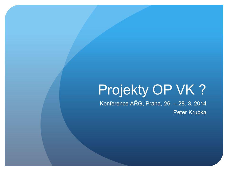 Projekty OP VK ? Konference AŘG, Praha, 26. – 28. 3. 2014 Peter Krupka