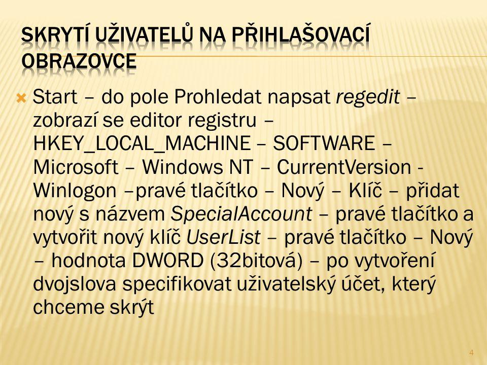  Start – do pole Prohledat napsat regedit – zobrazí se editor registru – HKEY_LOCAL_MACHINE – SOFTWARE – Microsoft – Windows NT – CurrentVersion - Winlogon –pravé tlačítko – Nový – Klíč – přidat nový s názvem SpecialAccount – pravé tlačítko a vytvořit nový klíč UserList – pravé tlačítko – Nový – hodnota DWORD (32bitová) – po vytvoření dvojslova specifikovat uživatelský účet, který chceme skrýt 4