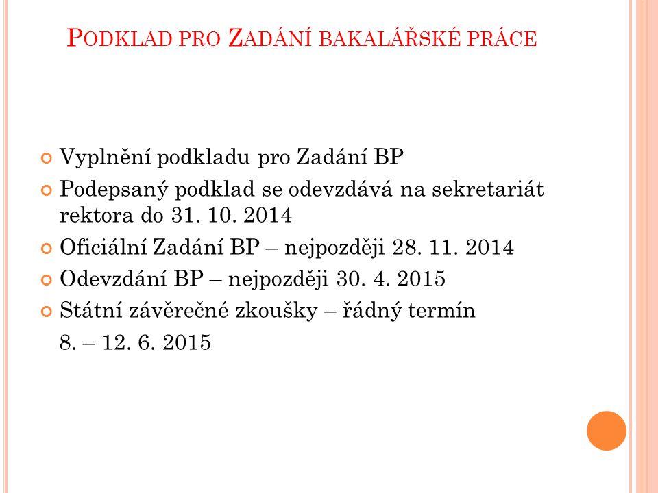 P ODKLAD PRO Z ADÁNÍ BAKALÁŘSKÉ PRÁCE Vyplnění podkladu pro Zadání BP Podepsaný podklad se odevzdává na sekretariát rektora do 31. 10. 2014 Oficiální