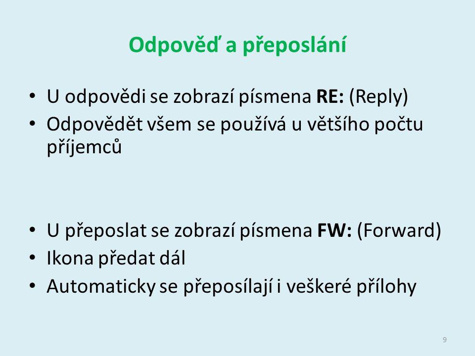 Odpověď a přeposlání U odpovědi se zobrazí písmena RE: (Reply) Odpovědět všem se používá u většího počtu příjemců U přeposlat se zobrazí písmena FW: (Forward) Ikona předat dál Automaticky se přeposílají i veškeré přílohy 9