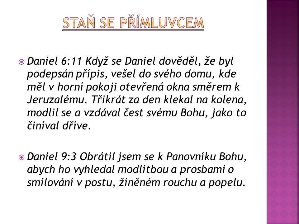  Daniel 6:11 Když se Daniel dověděl, že byl podepsán přípis, vešel do svého domu, kde měl v horní pokoji otevřená okna směrem k Jeruzalému.