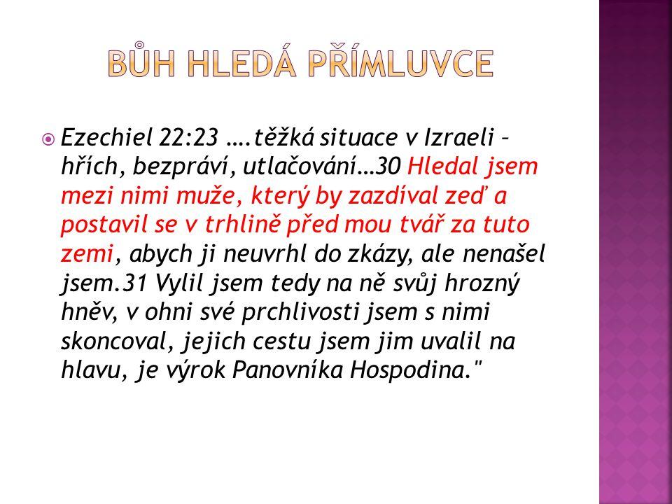  Ezechiel 22:23 ….těžká situace v Izraeli – hřích, bezpráví, utlačování…30 Hledal jsem mezi nimi muže, který by zazdíval zeď a postavil se v trhlině před mou tvář za tuto zemi, abych ji neuvrhl do zkázy, ale nenašel jsem.31 Vylil jsem tedy na ně svůj hrozný hněv, v ohni své prchlivosti jsem s nimi skoncoval, jejich cestu jsem jim uvalil na hlavu, je výrok Panovníka Hospodina.