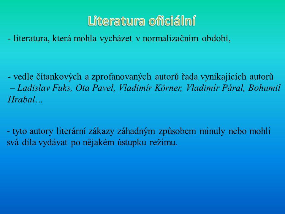 - literatura, která mohla vycházet v normalizačním období, - vedle čítankových a zprofanovaných autorů řada vynikajících autorů – Ladislav Fuks, Ota Pavel, Vladimír Körner, Vladimír Páral, Bohumil Hrabal… - tyto autory literární zákazy záhadným způsobem minuly nebo mohli svá díla vydávat po nějakém ústupku režimu.