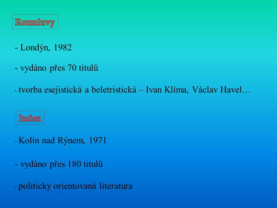 - Londýn, 1982 - vydáno přes 70 titulů - tvorba esejistická a beletristická – Ivan Klíma, Václav Havel… - Kolín nad Rýnem, 1971 - vydáno přes 180 titulů - politicky orientovaná literatura