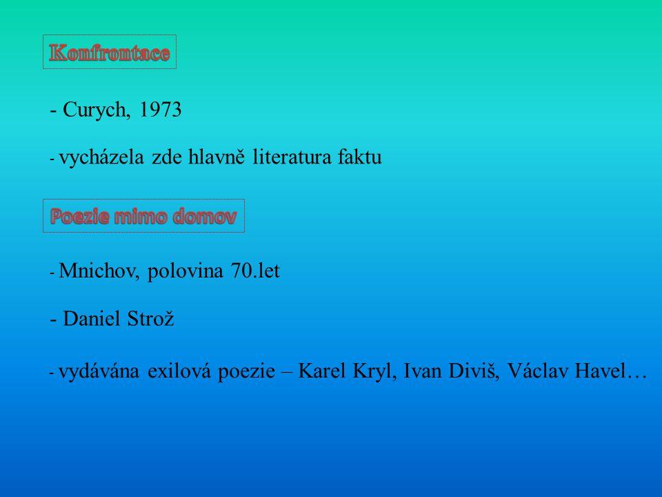 - Curych, 1973 - vycházela zde hlavně literatura faktu - Mnichov, polovina 70.let - Daniel Strož - vydávána exilová poezie – Karel Kryl, Ivan Diviš, Václav Havel…