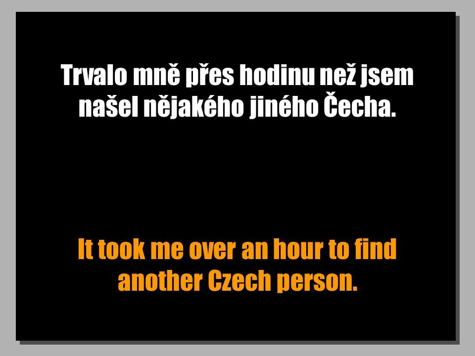 Trvalo mně přes hodinu než jsem našel nějakého jiného Čecha.