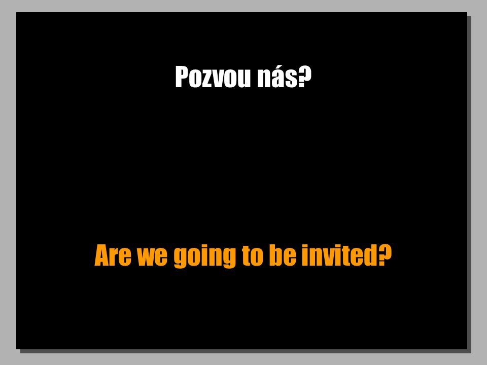 Pozvou nás? Are we going to be invited?