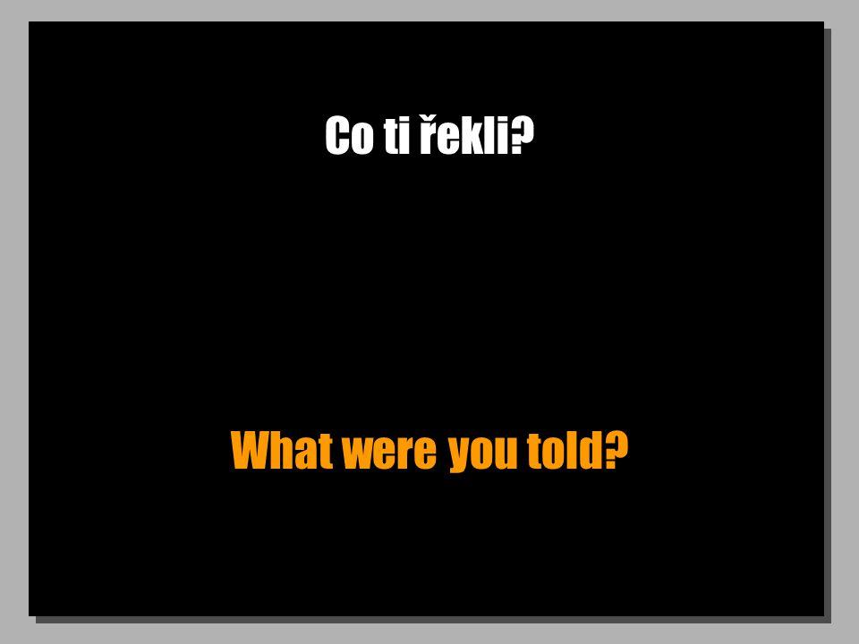 Co ti řekli? What were you told?