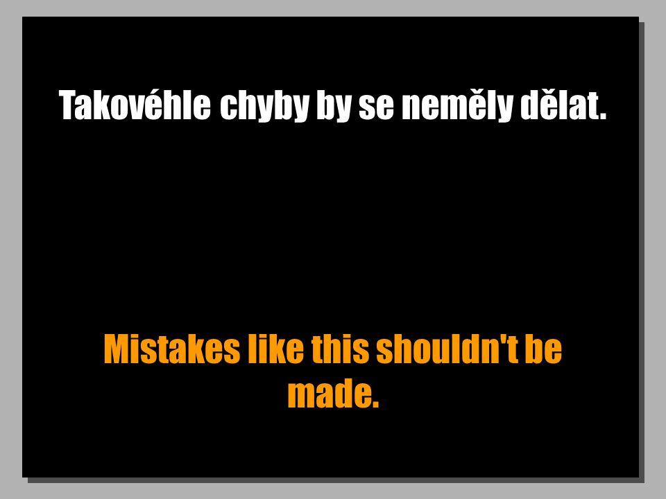 Takovéhle chyby by se neměly dělat. Mistakes like this shouldn t be made.