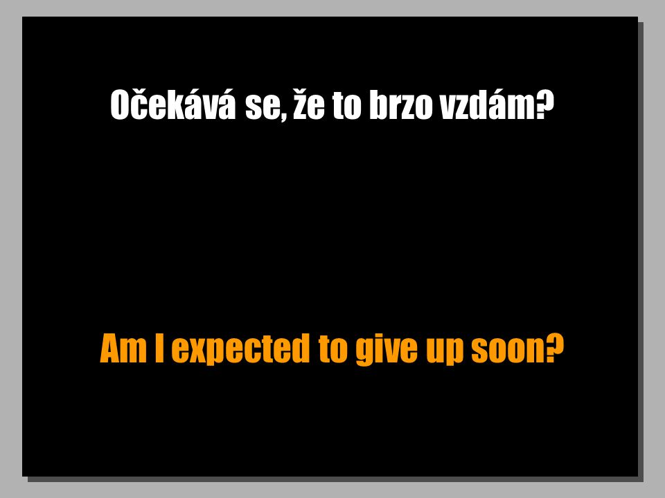 Očekává se, že to brzo vzdám? Am I expected to give up soon?