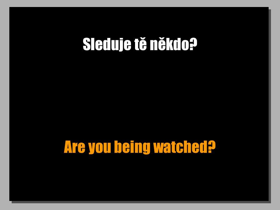 Sleduje tě někdo? Are you being watched?