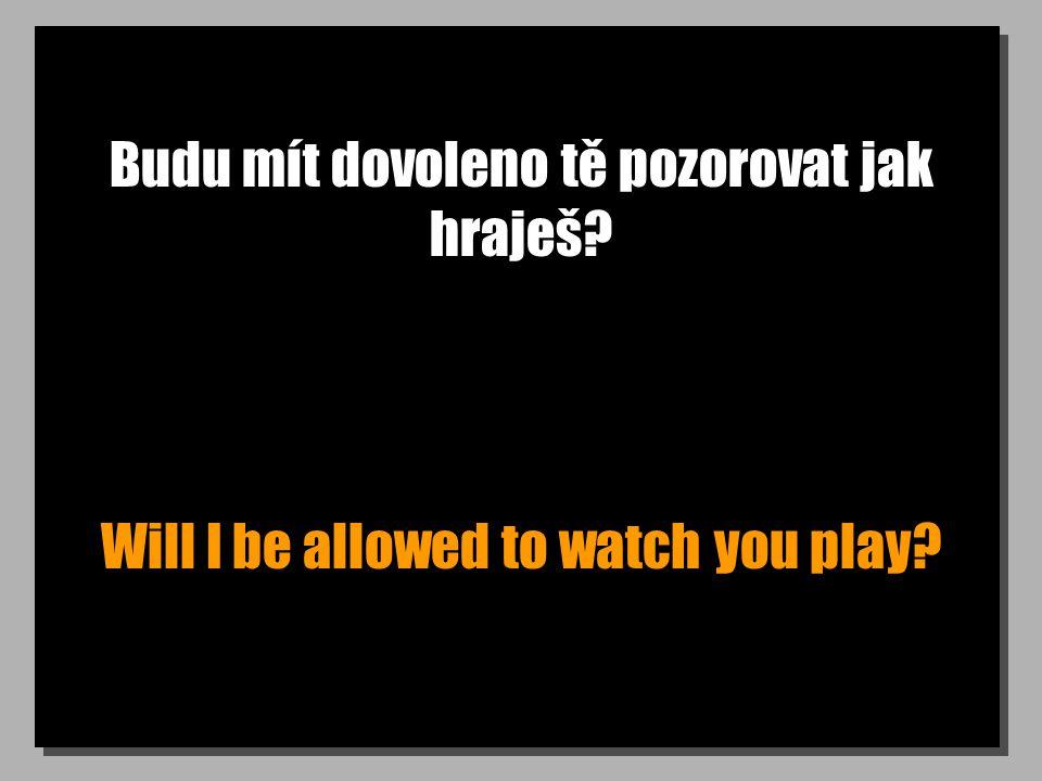 Budu mít dovoleno tě pozorovat jak hraješ Will I be allowed to watch you play