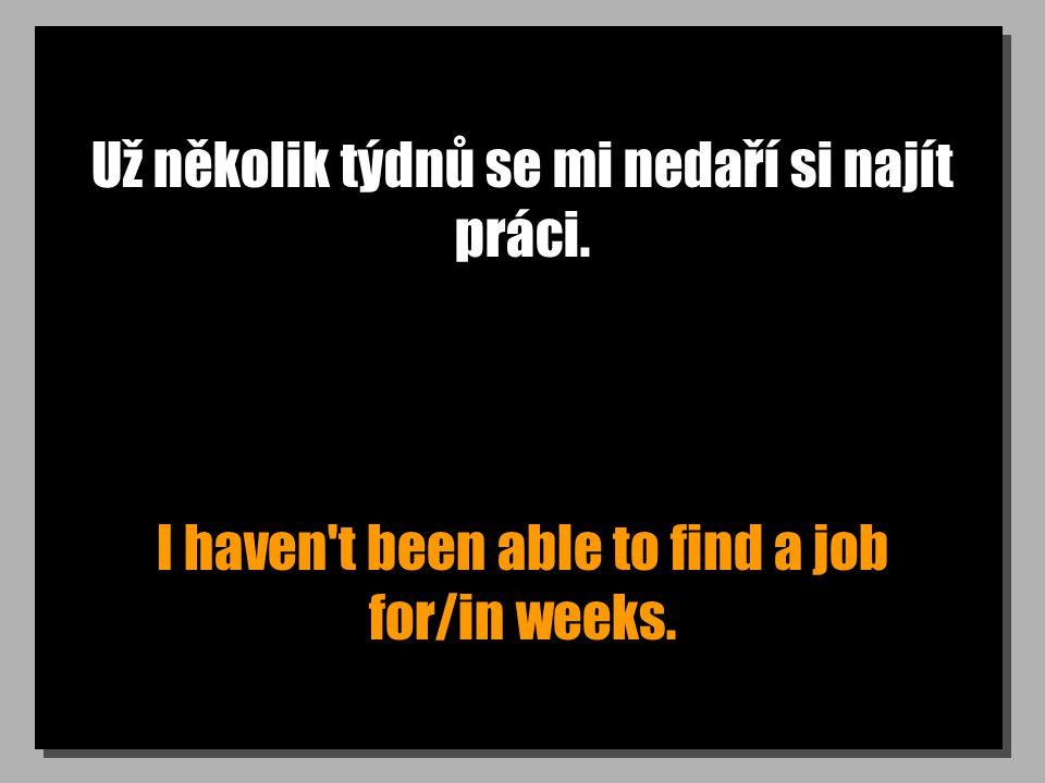 Už několik týdnů se mi nedaří si najít práci. I haven t been able to find a job for/in weeks.