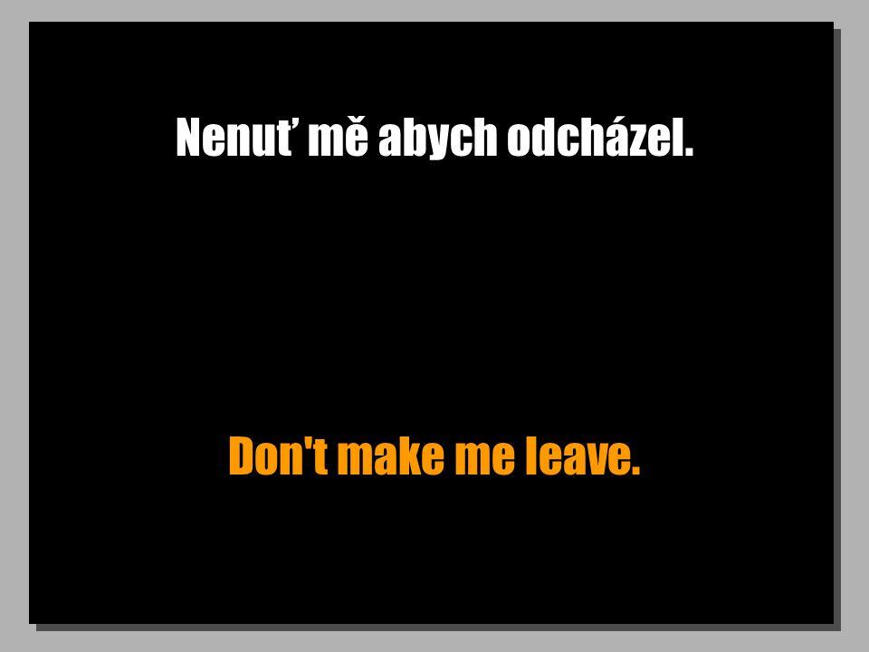 Nenuť mě abych odcházel. Don t make me leave.
