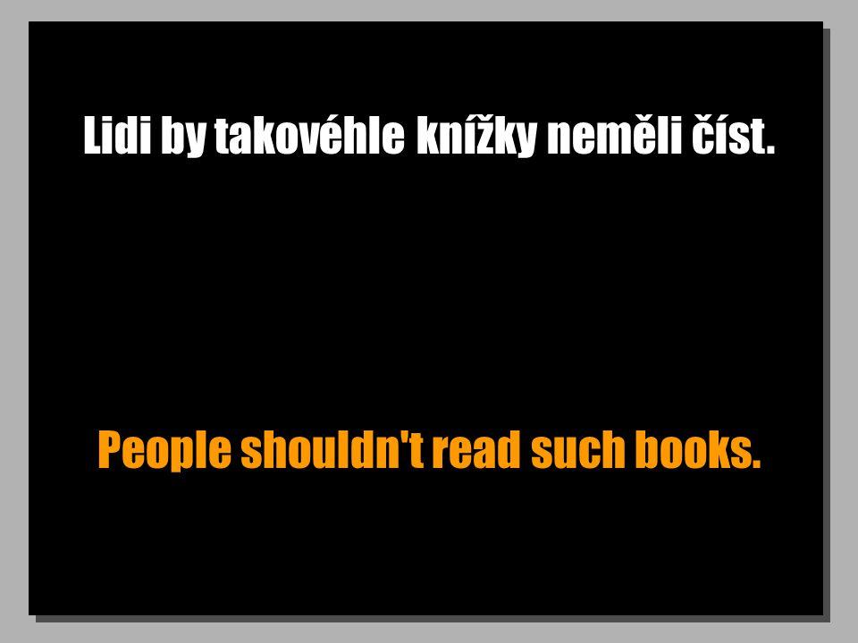 Lidi by takovéhle knížky neměli číst. People shouldn t read such books.