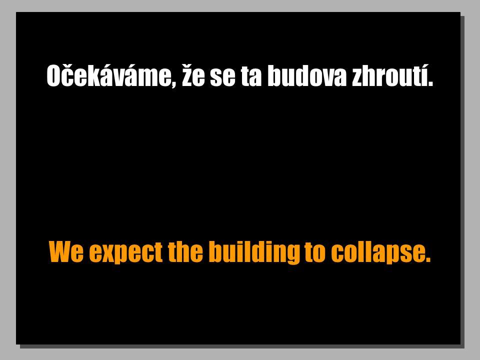 Očekáváme, že se ta budova zhroutí. We expect the building to collapse.