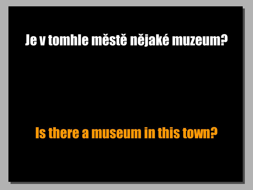 Je v tomhle městě nějaké muzeum? Is there a museum in this town?