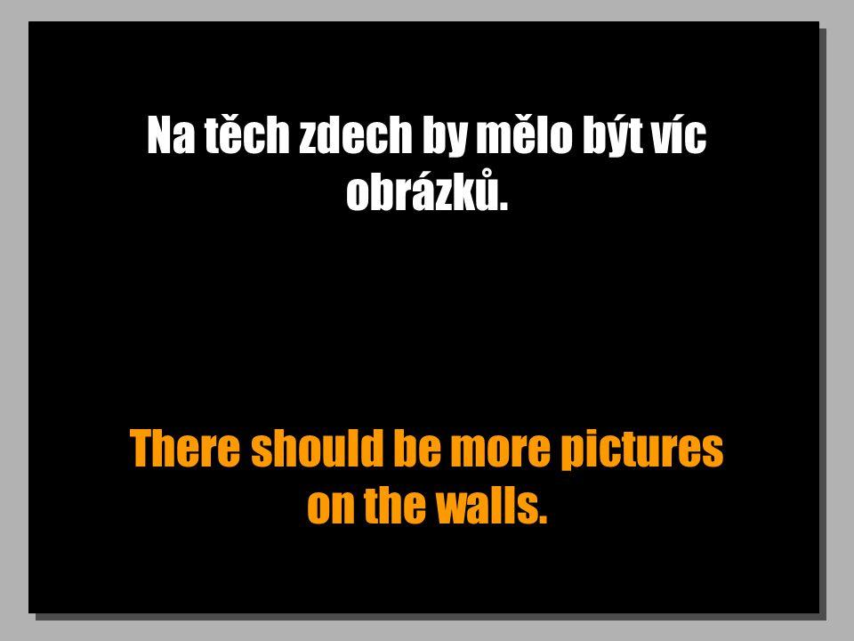 Na těch zdech by mělo být víc obrázků. There should be more pictures on the walls.