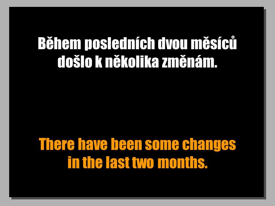 Během posledních dvou měsíců došlo k několika změnám.