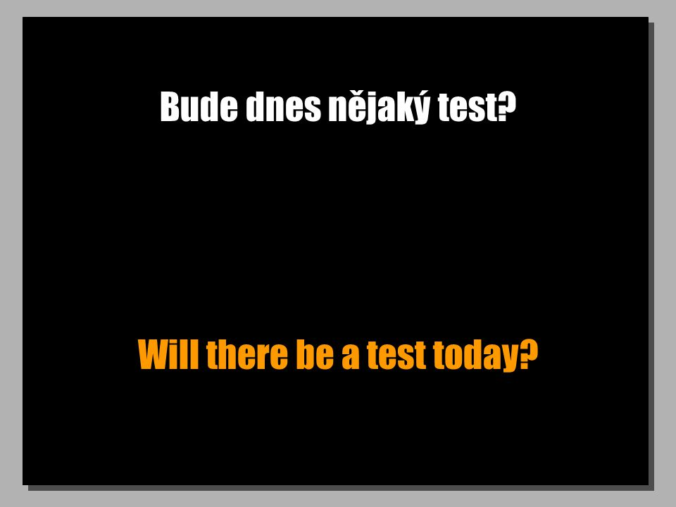 Bude dnes nějaký test? Will there be a test today?