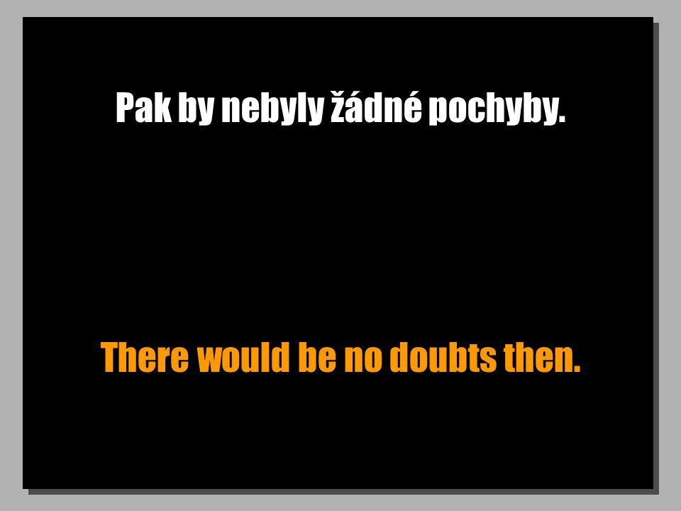 Pak by nebyly žádné pochyby. There would be no doubts then.