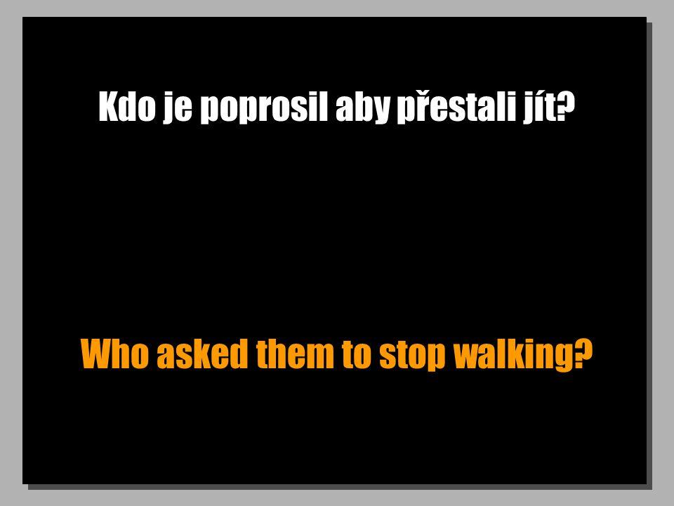 Kdo je poprosil aby přestali jít Who asked them to stop walking
