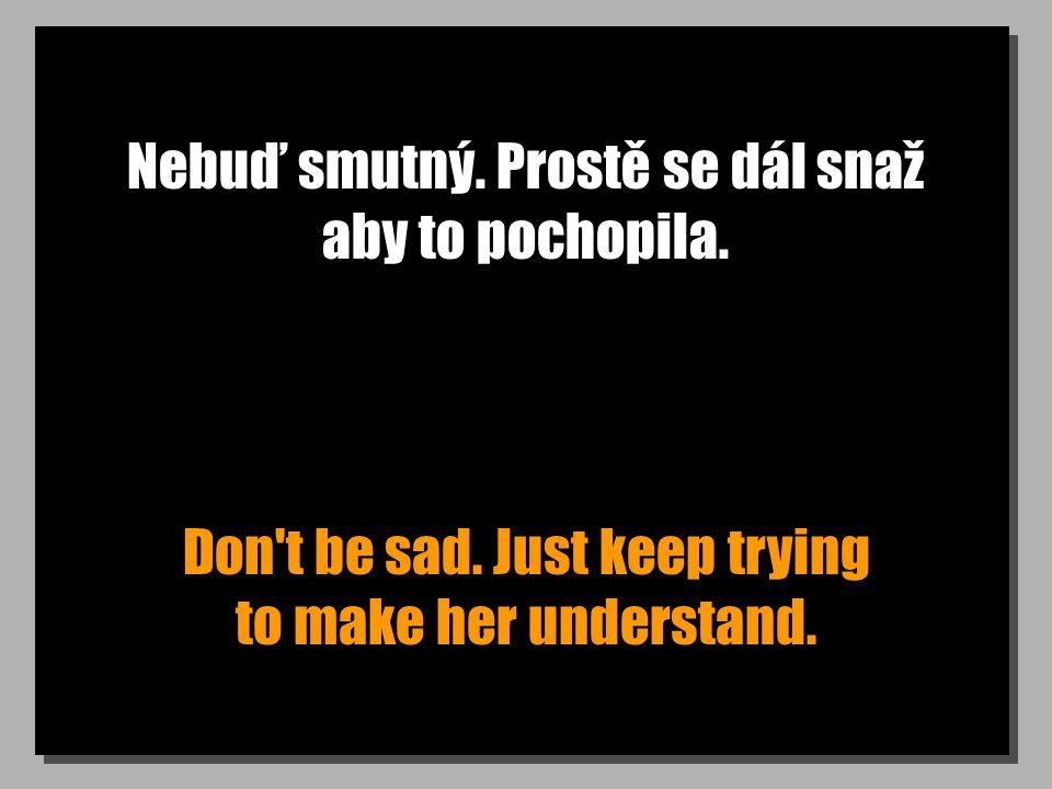 Nebuď smutný. Prostě se dál snaž aby to pochopila.