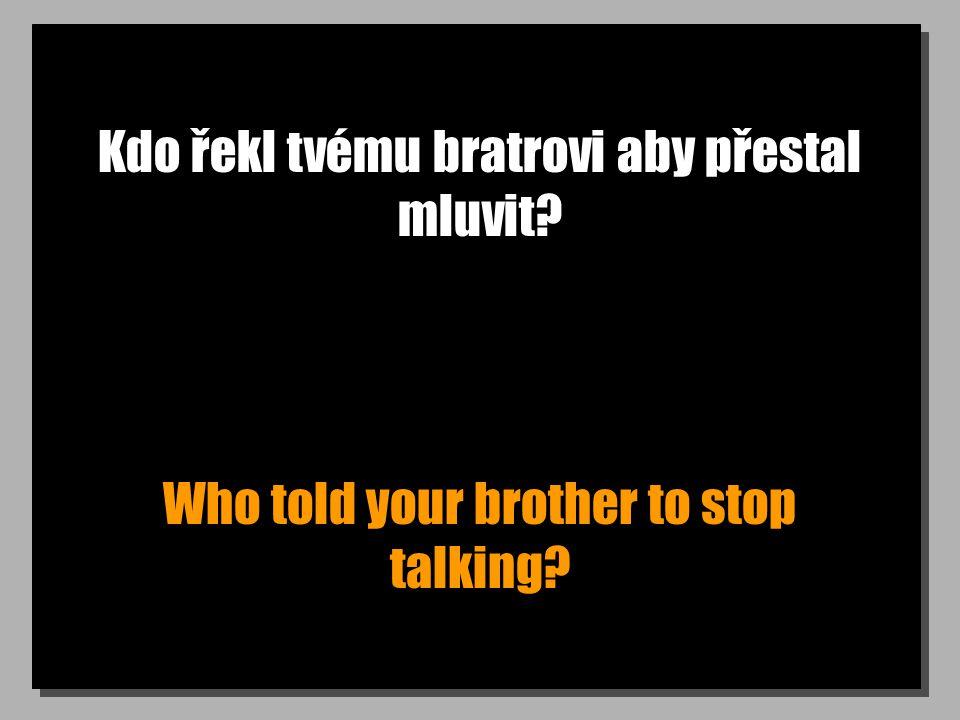 Kdo řekl tvému bratrovi aby přestal mluvit Who told your brother to stop talking