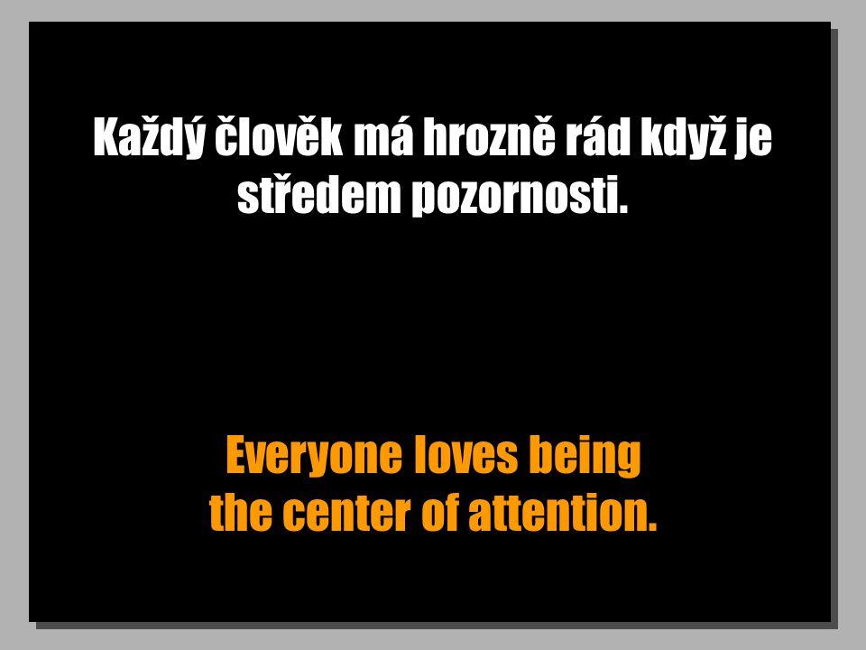 Každý člověk má hrozně rád když je středem pozornosti.
