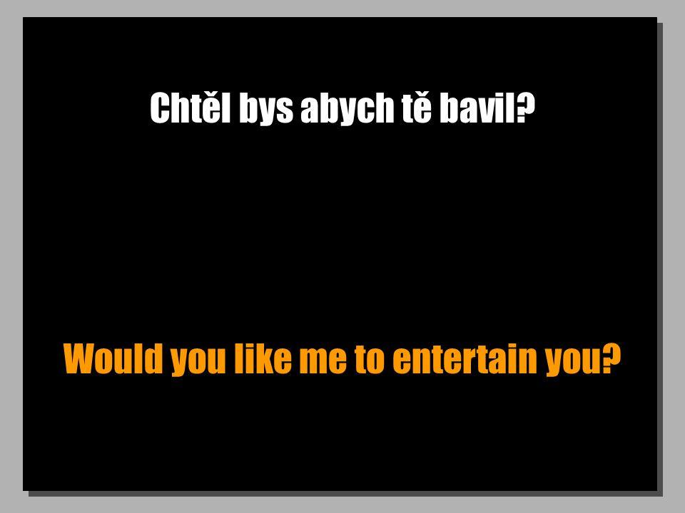 Chtěl bys abych tě bavil Would you like me to entertain you