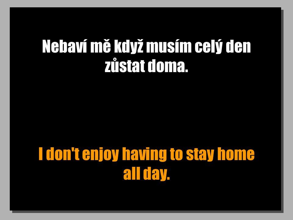 Nebaví mě když musím celý den zůstat doma. I don t enjoy having to stay home all day.