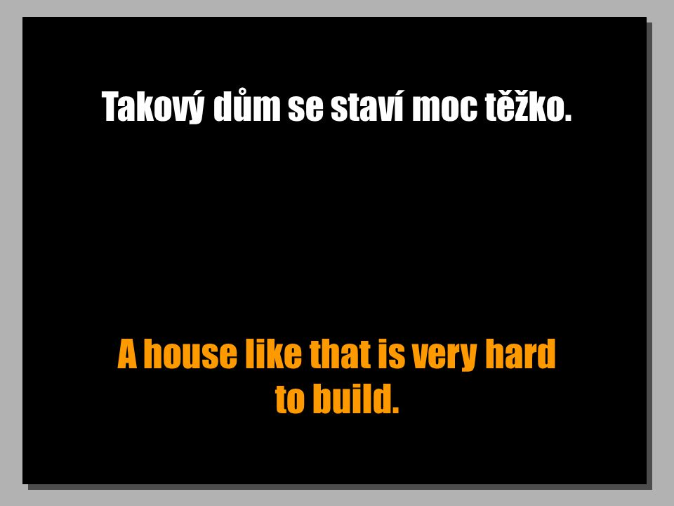 Takový dům se staví moc těžko. A house like that is very hard to build.