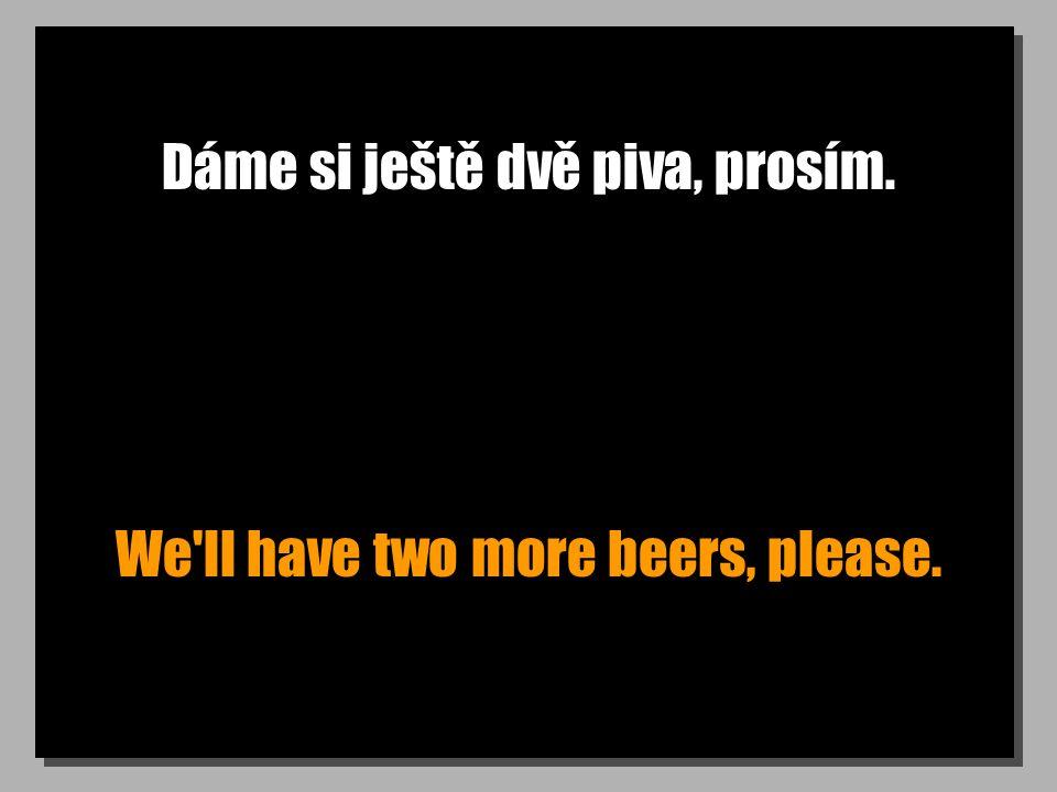 Dáme si ještě dvě piva, prosím. We ll have two more beers, please.