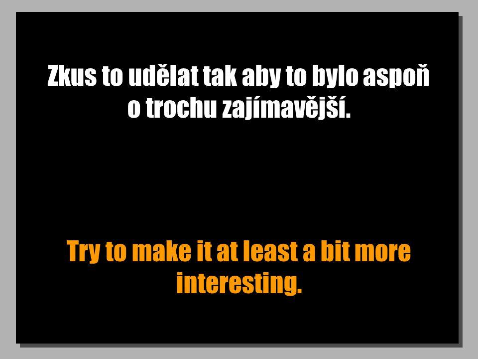 Zkus to udělat tak aby to bylo aspoň o trochu zajímavější.