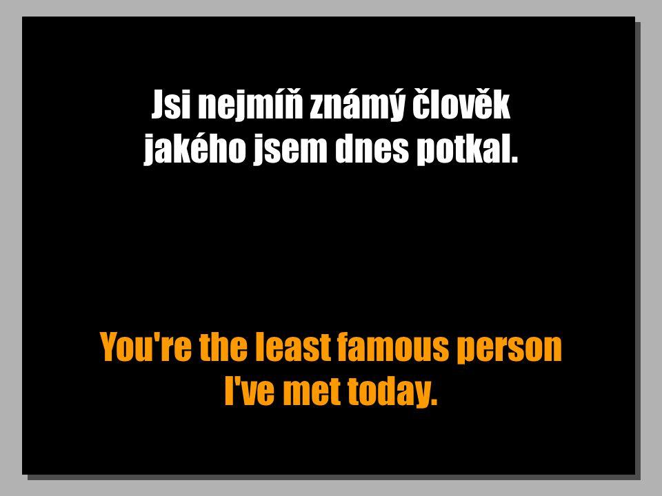 Jsi nejmíň známý člověk jakého jsem dnes potkal. You re the least famous person I ve met today.