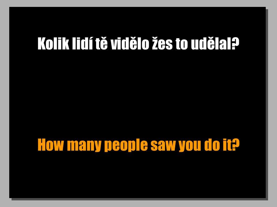 Kolik lidí tě vidělo žes to udělal How many people saw you do it
