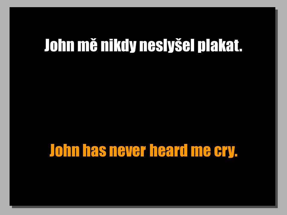 John mě nikdy neslyšel plakat. John has never heard me cry.