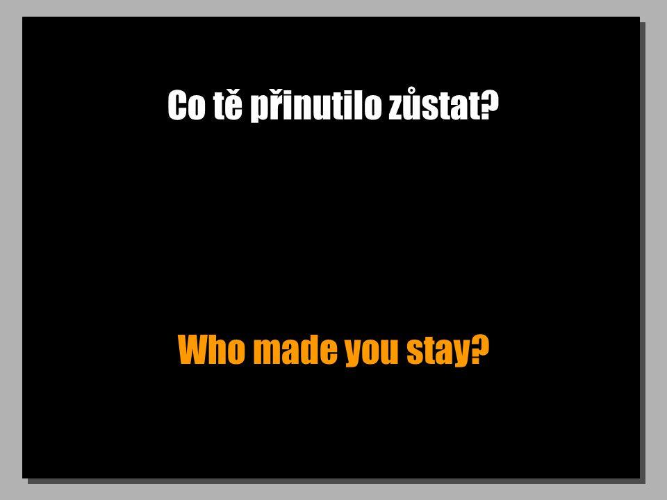 Co tě přinutilo zůstat? Who made you stay?