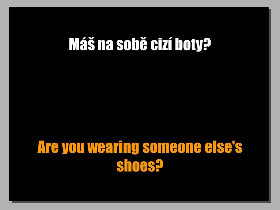 Máš na sobě cizí boty? Are you wearing someone else s shoes?