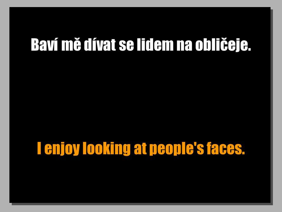 Baví mě dívat se lidem na obličeje. I enjoy looking at people s faces.