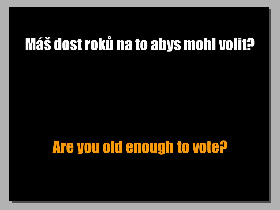 Máš dost roků na to abys mohl volit? Are you old enough to vote?