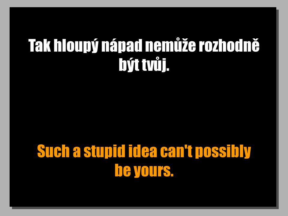 Tak hloupý nápad nemůže rozhodně být tvůj. Such a stupid idea can t possibly be yours.
